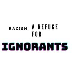 Racism A Refuge For Ignorants