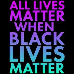 All Lives Matter When Black Lives Matter