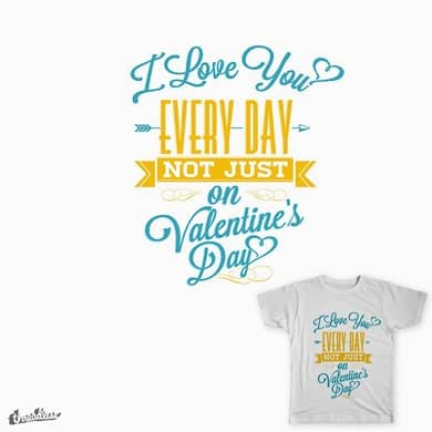 I Love You Every Day Not Just on Valentine's Day
