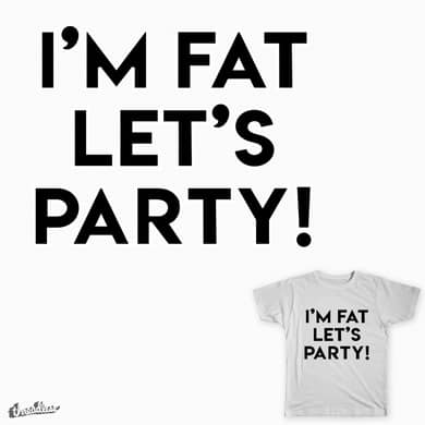 I'M FAT LET'S PARTY!
