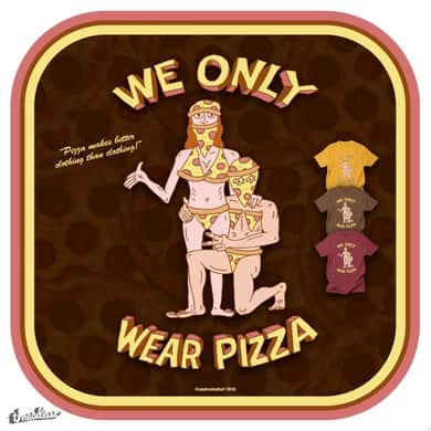 WE ONLY WEAR PIZZA