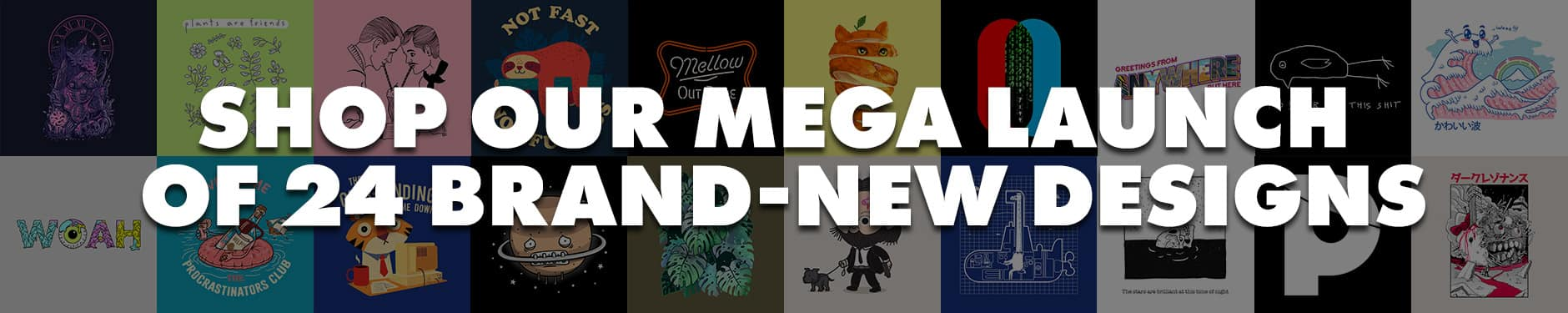 Shop our Mega Launch of new designs!