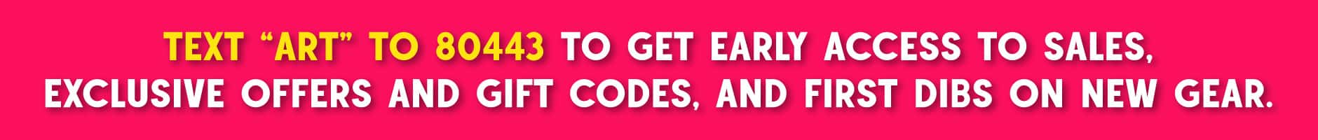 """Text """"ART"""" to 80443 to get early access to sales, exclusive offers and gift codes, and first dibs on"""