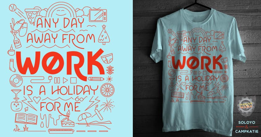 any day away from work is a holiday for me by campkatie and soloyo on Threadless