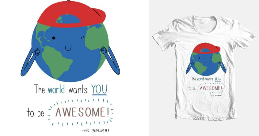 The World Wants YOU to be AWESOME! by juliebenitez on Threadless