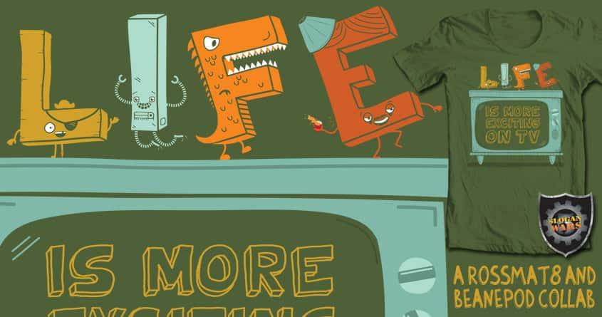Life is more exciting on TV. by BeanePod and rossmat8 on Threadless