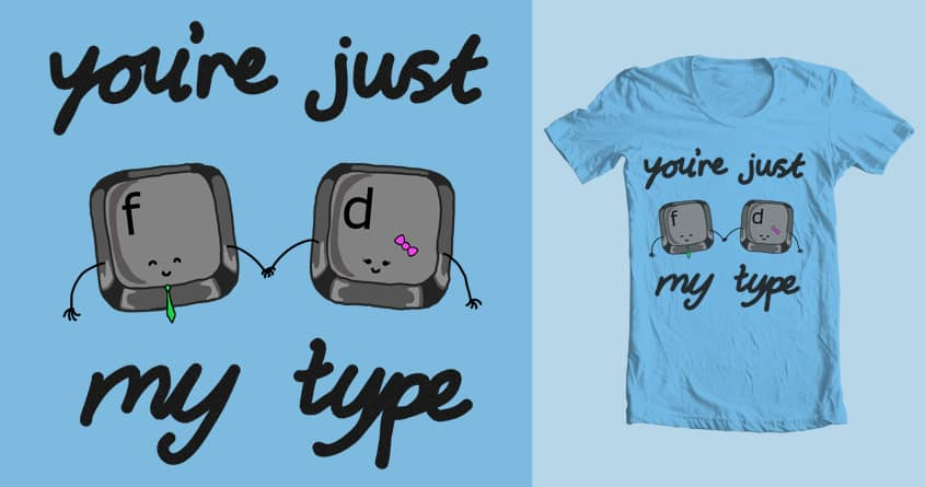 You're Just My Type by wooooofiretruck on Threadless
