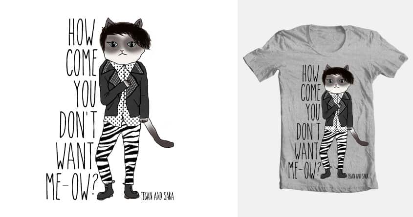 How Come You Don't Want Me-Ow by hannataylor on Threadless