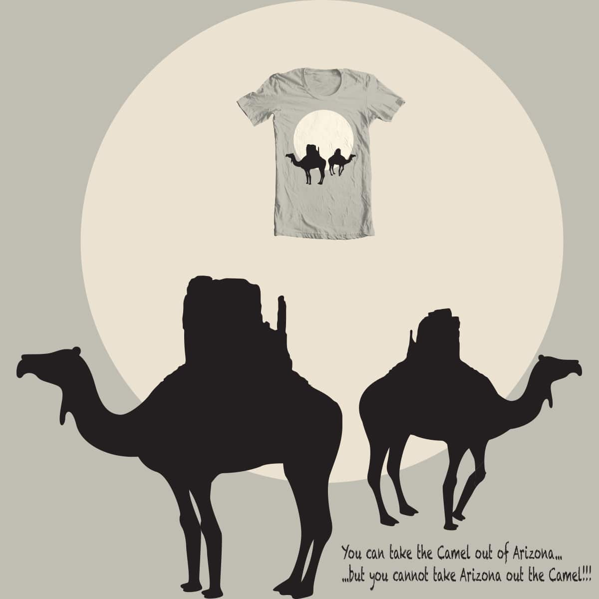 You can take the Camel out of Arizona... ...but you cannot take Arizona out the Camel!!! by Flower Bean on Threadless