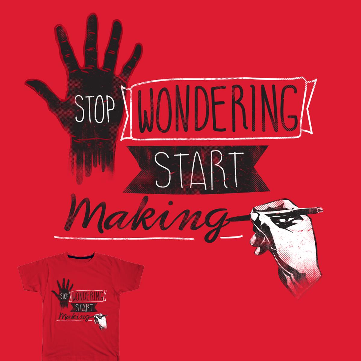 STOP WONDERING START MAKING by dandingeroz on Threadless