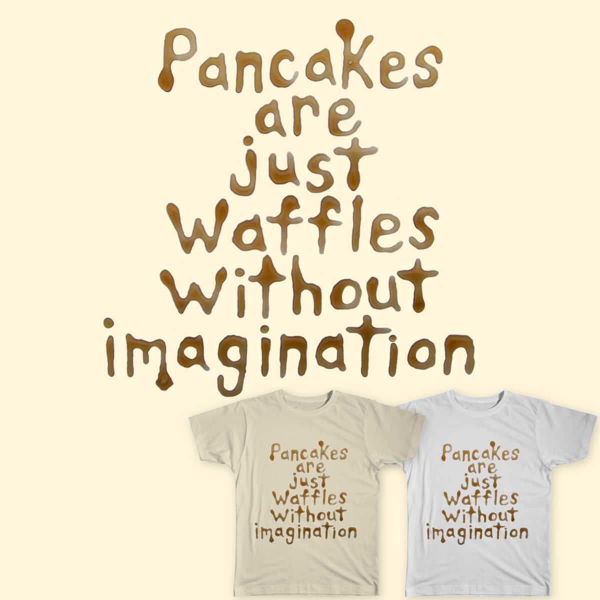 Pancakes are just waffles without imagination by Christina.A.art and rossmat8 on Threadless