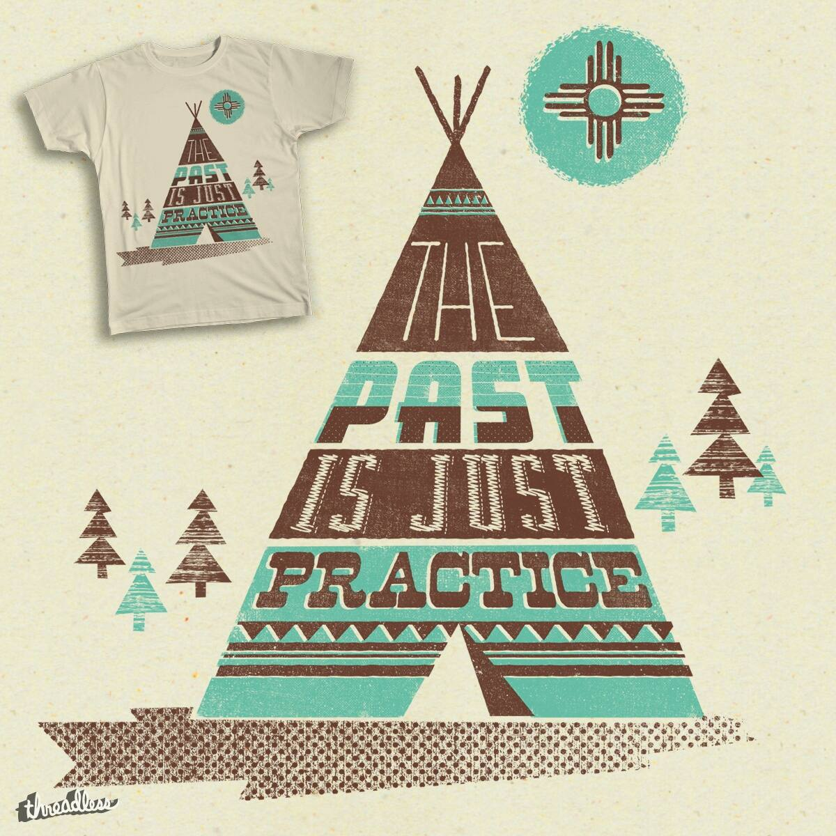 the Past is just Practice by expomonster on Threadless
