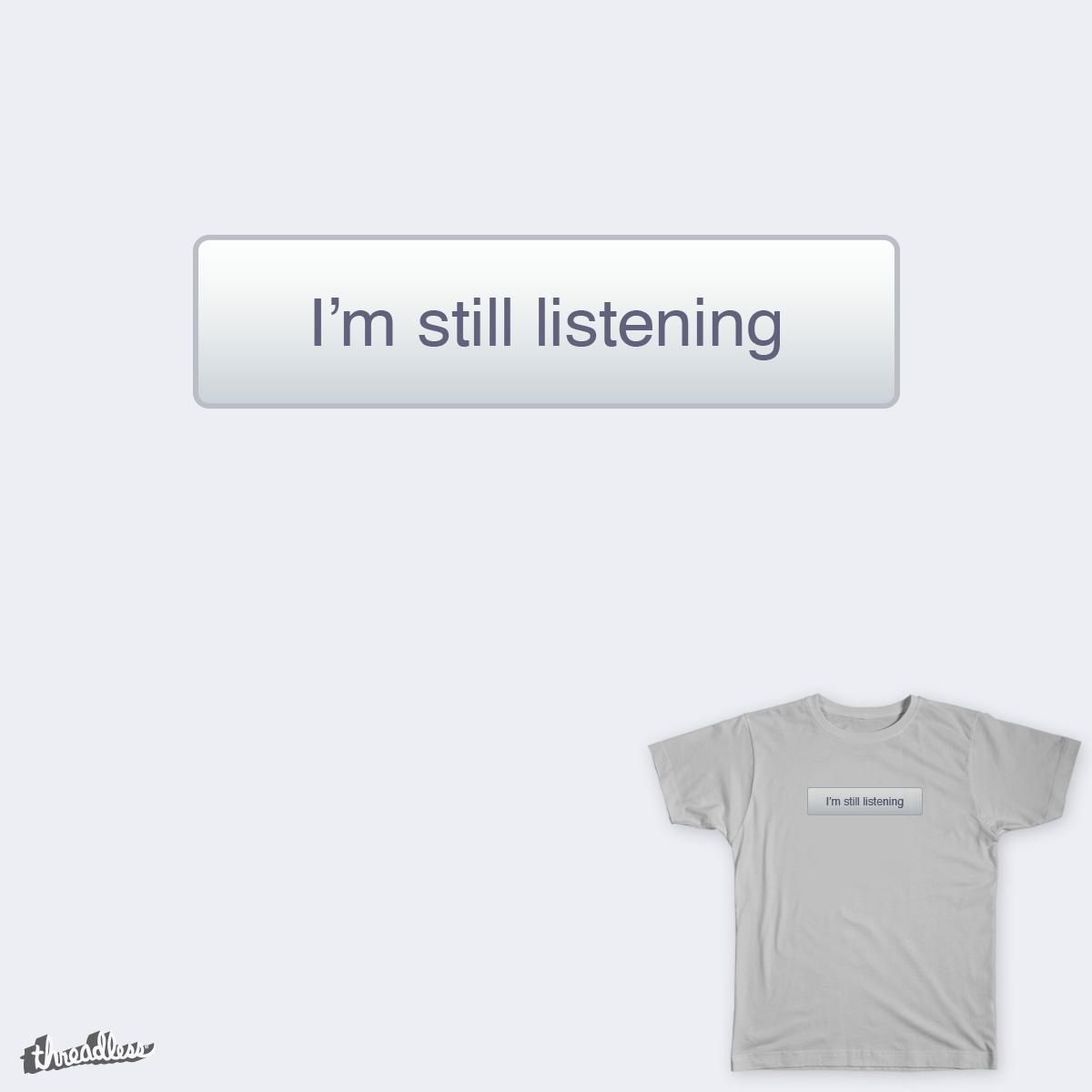 I'm Still Listening by franciscomoxi on Threadless