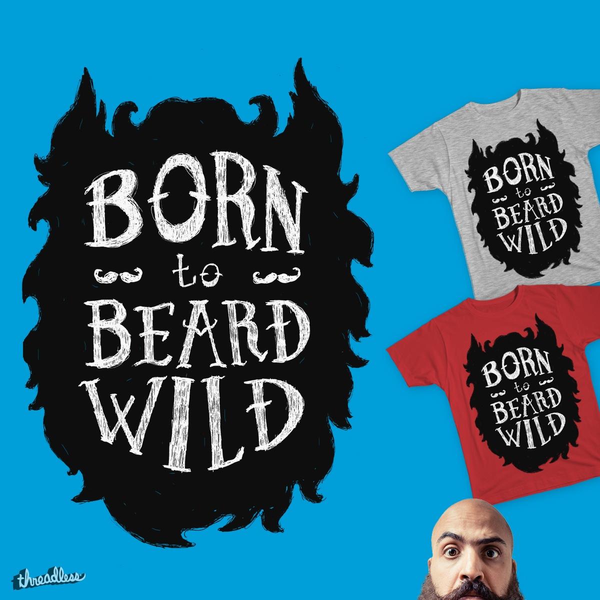 Born to Beard Wild by Fowlken on Threadless